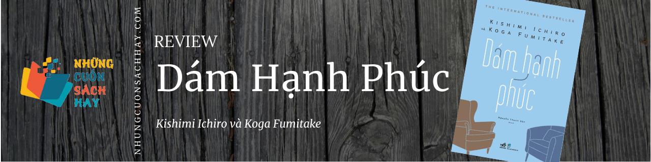 Review sách Dám Hạnh Phúc - Kishimi Ichiro và Koga Fumitake